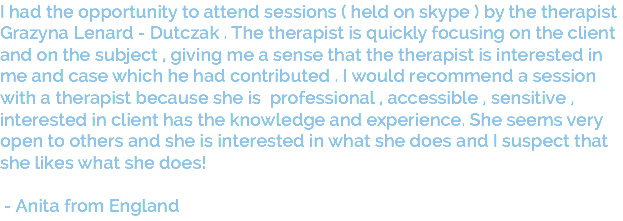 I had the opportunity to attend sessions ( held on skype ) by the therapist Grazyna Lenard - Dutczak . The therapist is quickly focusing on the client and on the subject , giving me a sense that the therapist is interested in me and case which he had contributed . I would recommend a session with a therapist because she is professional , accessible , sensitive , interested in client has the knowledge and experience. She seems very open to others and she is interested in what she does and I suspect that she likes what she does! - Anita from England