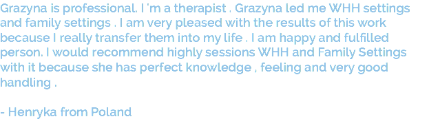 Grazyna is professional. I 'm a therapist . Grazyna led me WHH settings and family settings . I am very pleased with the results of this work because I really transfer them into my life . I am happy and fulfilled person. I would recommend highly sessions WHH and Family Settings with it because she has perfect knowledge , feeling and very good handling . - Henryka from Poland